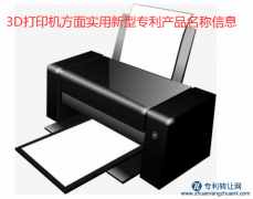 3D打印机方面实用新型专利产品名称信息